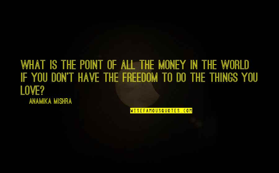 What's The Point Of Life Quotes By Anamika Mishra: What is the point of all the money