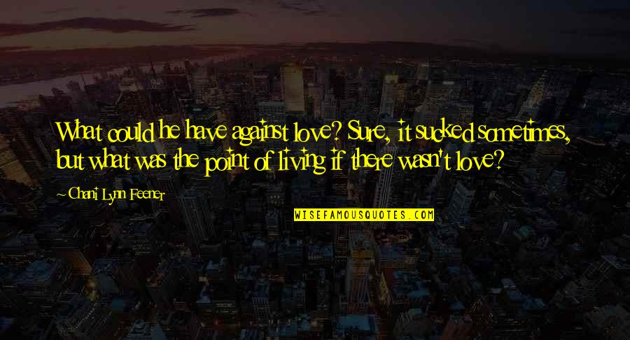 What's The Point Of Life Quotes By Chani Lynn Feener: What could he have against love? Sure, it