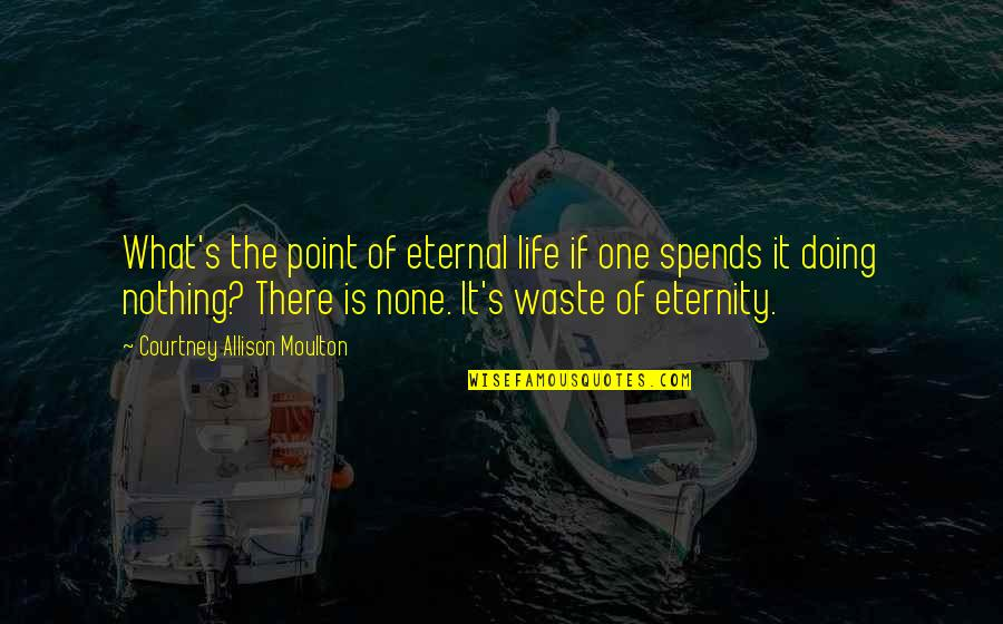 What's The Point Of Life Quotes By Courtney Allison Moulton: What's the point of eternal life if one