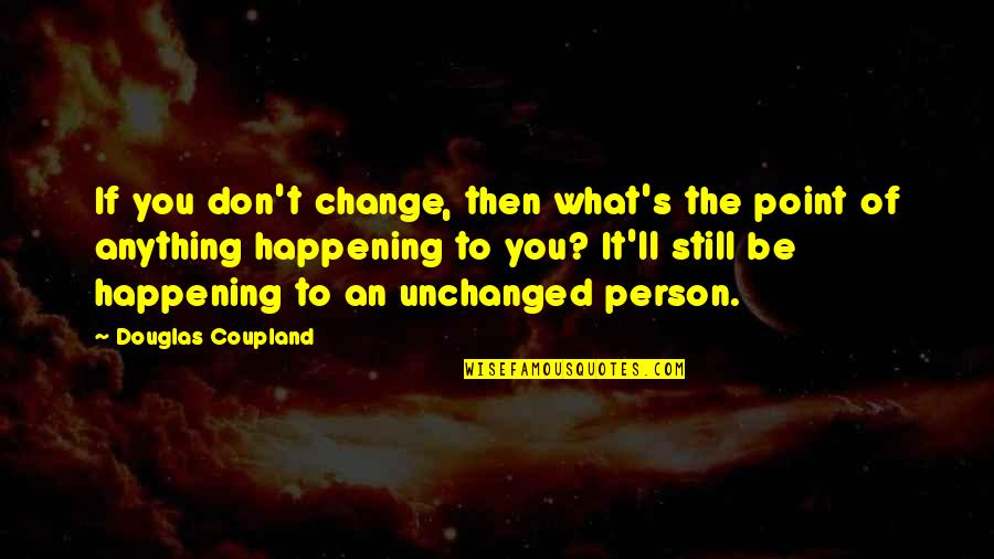 What's The Point Of Life Quotes By Douglas Coupland: If you don't change, then what's the point