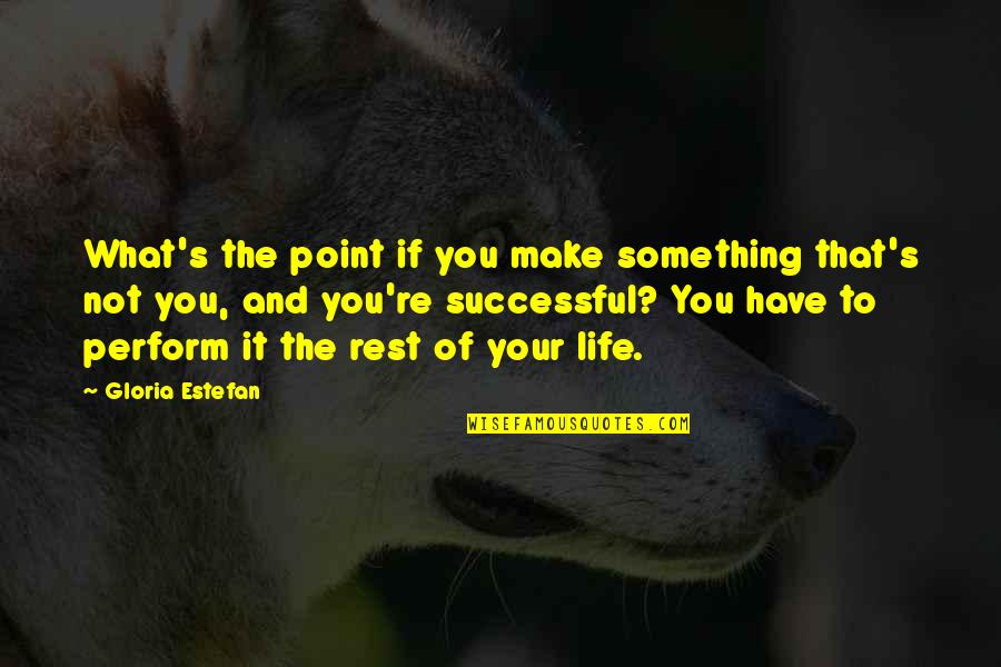 What's The Point Of Life Quotes By Gloria Estefan: What's the point if you make something that's
