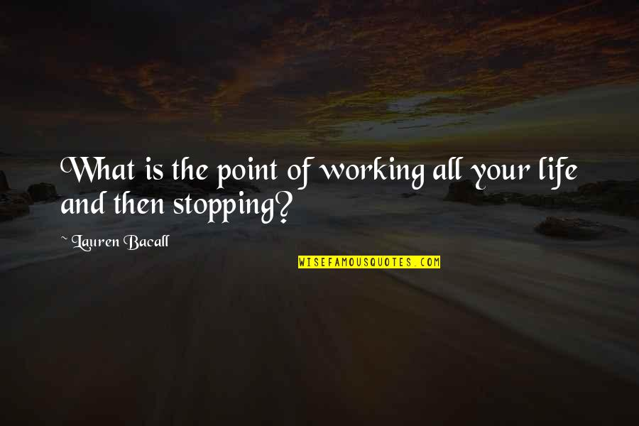 What's The Point Of Life Quotes By Lauren Bacall: What is the point of working all your