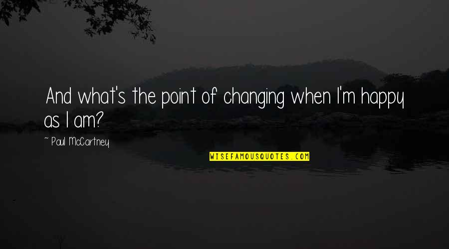 What's The Point Of Life Quotes By Paul McCartney: And what's the point of changing when I'm