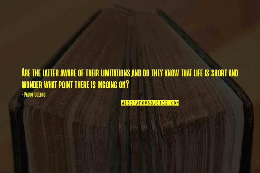 What's The Point Of Life Quotes By Paulo Coelho: Are the latter aware of their limitations,and do