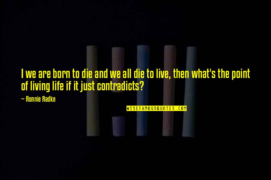 What's The Point Of Life Quotes By Ronnie Radke: I we are born to die and we