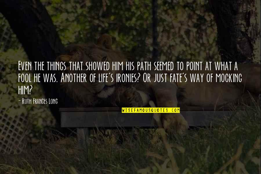 What's The Point Of Life Quotes By Ruth Frances Long: Even the things that showed him his path