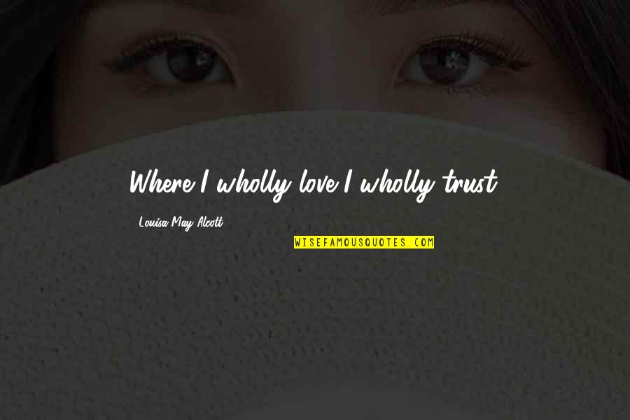 Whats Worth Living For Quotes By Louisa May Alcott: Where I wholly love I wholly trust.