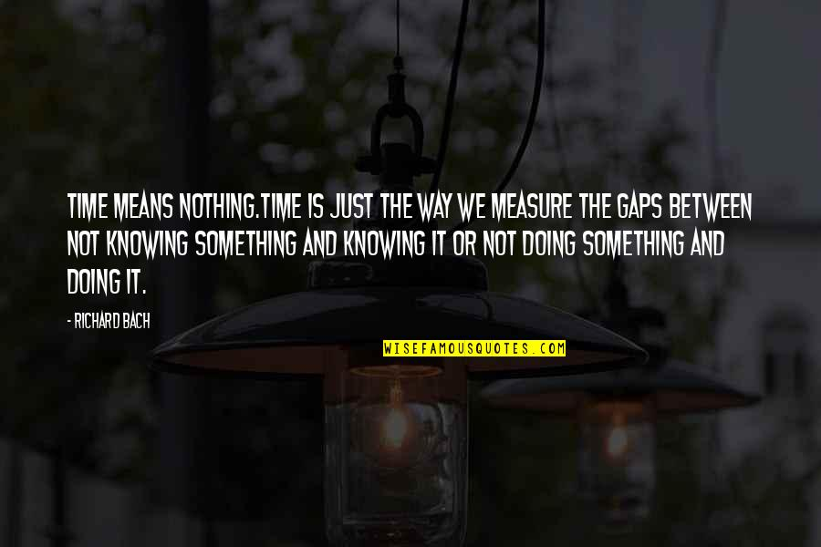 Whats Worth Living For Quotes By Richard Bach: Time means nothing.Time is just the way we