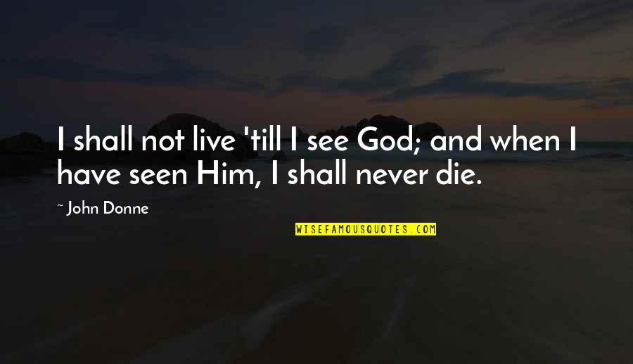 Wheelock Quotes By John Donne: I shall not live 'till I see God;