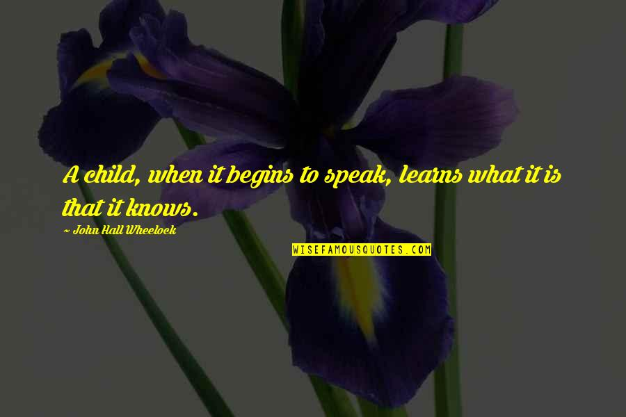 Wheelock Quotes By John Hall Wheelock: A child, when it begins to speak, learns