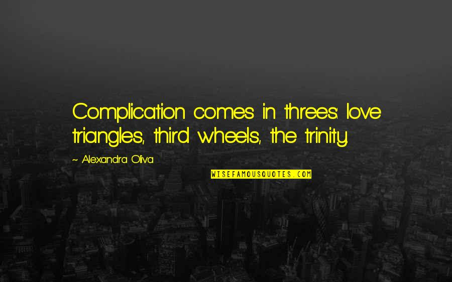 Wheels Quotes By Alexandra Oliva: Complication comes in threes: love triangles, third wheels,