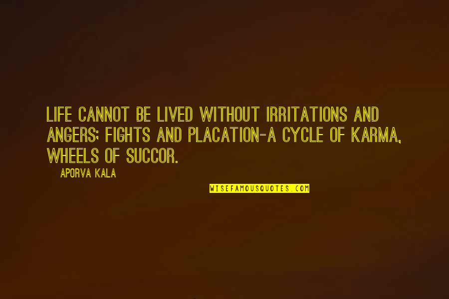 Wheels Quotes By Aporva Kala: Life cannot be lived without irritations and angers;