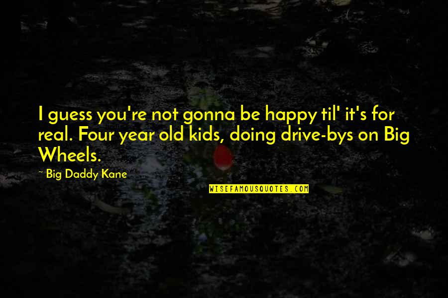 Wheels Quotes By Big Daddy Kane: I guess you're not gonna be happy til'