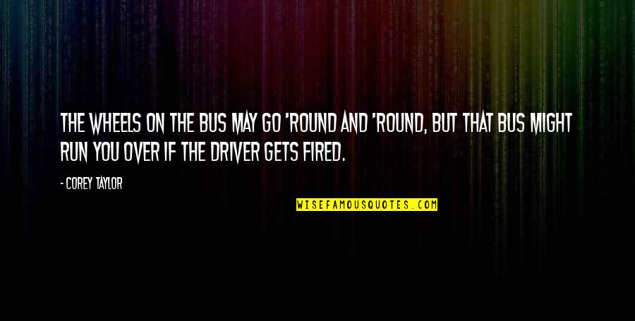 Wheels Quotes By Corey Taylor: The wheels on the bus may go 'round