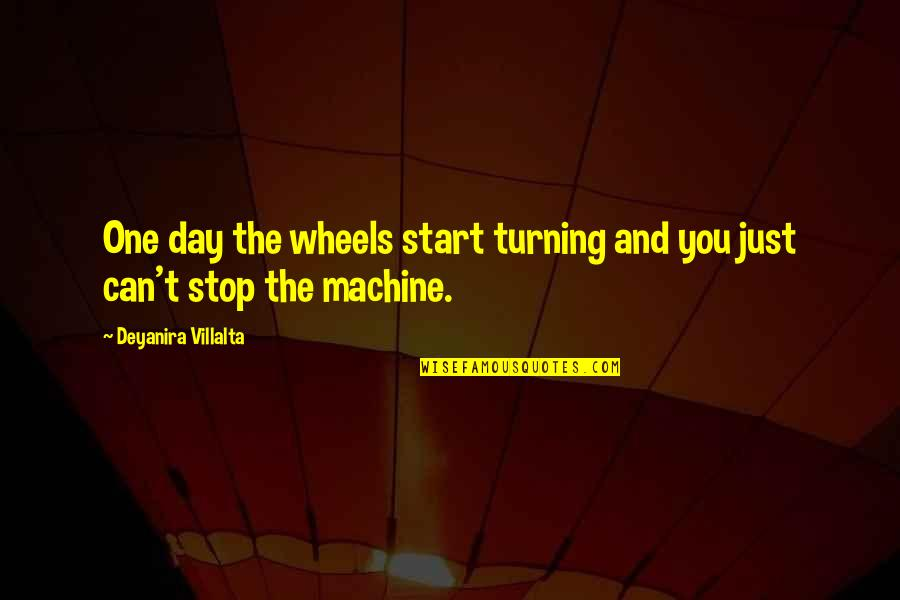 Wheels Quotes By Deyanira Villalta: One day the wheels start turning and you