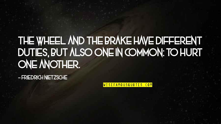 Wheels Quotes By Friedrich Nietzsche: The wheel and the brake have different duties,