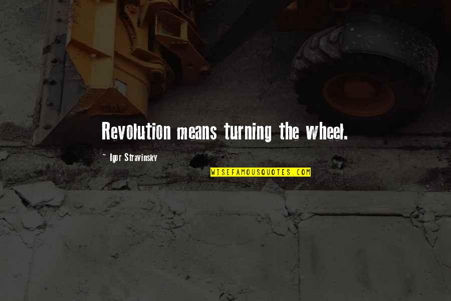 Wheels Quotes By Igor Stravinsky: Revolution means turning the wheel.