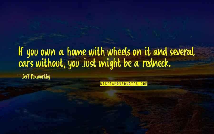 Wheels Quotes By Jeff Foxworthy: If you own a home with wheels on