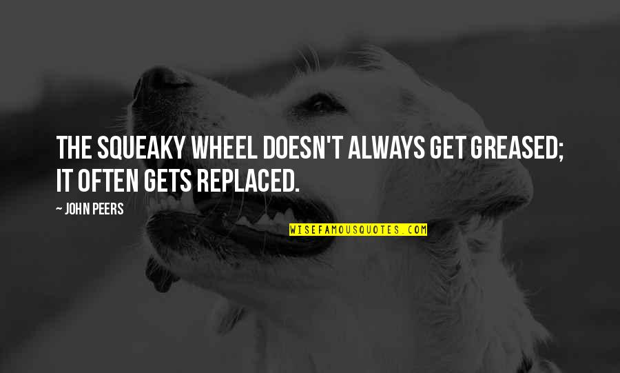 Wheels Quotes By John Peers: The squeaky wheel doesn't always get greased; it