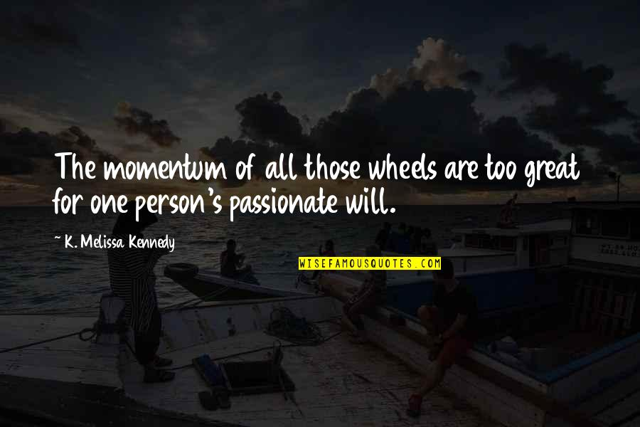 Wheels Quotes By K. Melissa Kennedy: The momentum of all those wheels are too