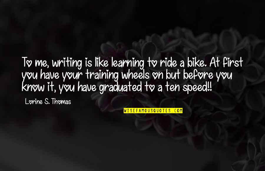 Wheels Quotes By Lorine S. Thomas: To me, writing is like learning to ride