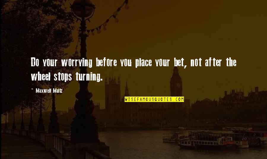 Wheels Quotes By Maxwell Maltz: Do your worrying before you place your bet,