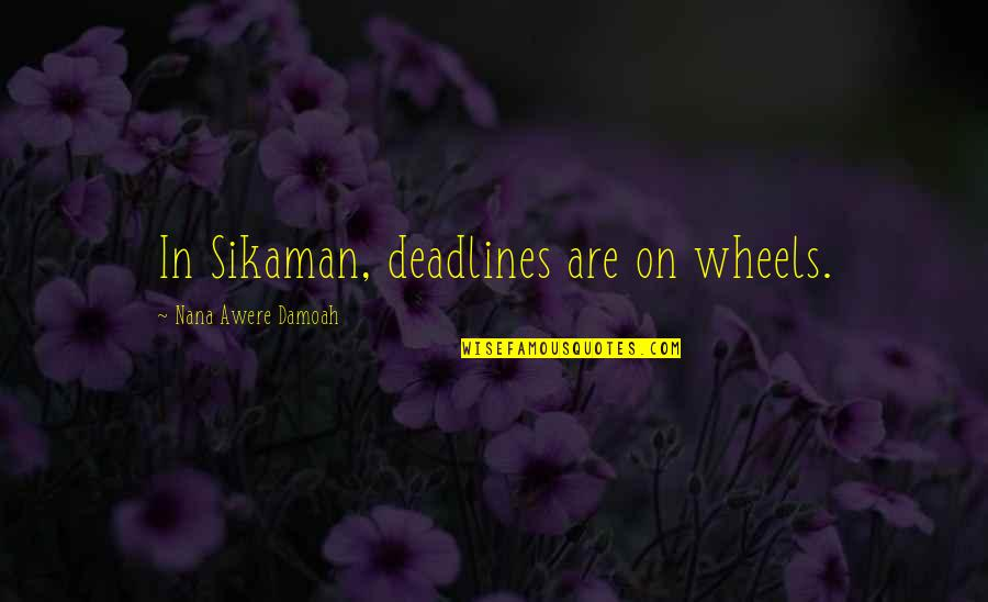 Wheels Quotes By Nana Awere Damoah: In Sikaman, deadlines are on wheels.