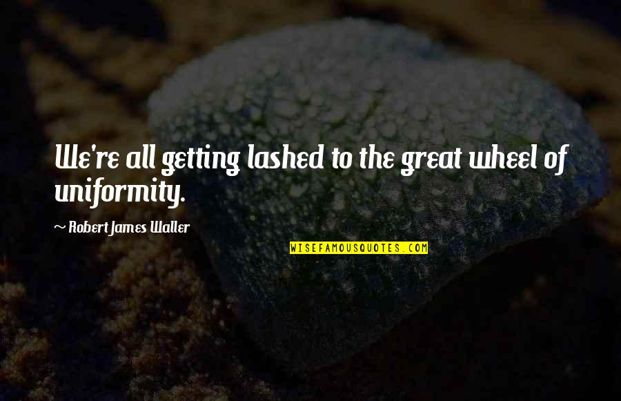 Wheels Quotes By Robert James Waller: We're all getting lashed to the great wheel