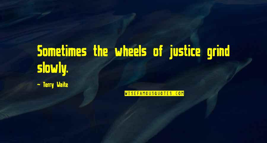 Wheels Quotes By Terry Waite: Sometimes the wheels of justice grind slowly.