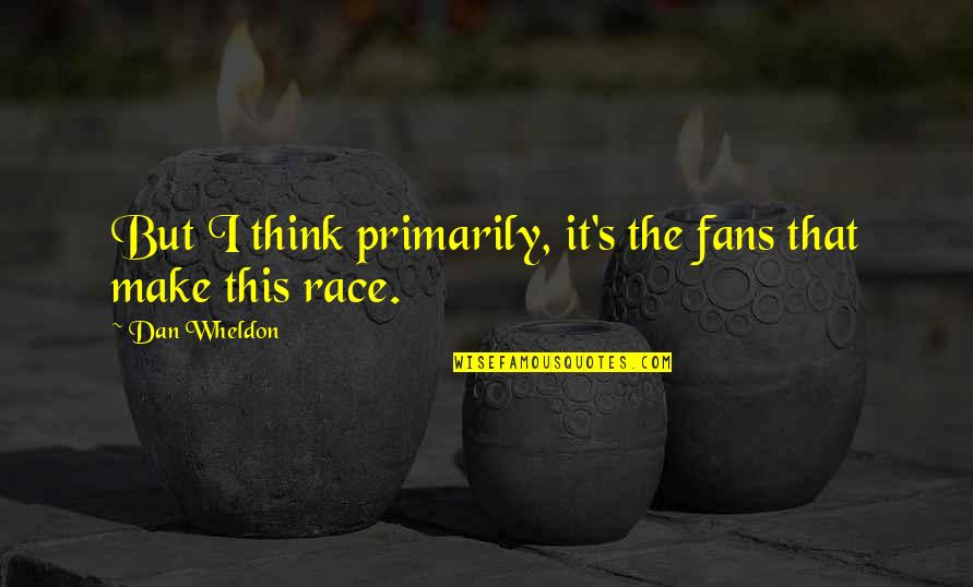 Wheldon Quotes By Dan Wheldon: But I think primarily, it's the fans that
