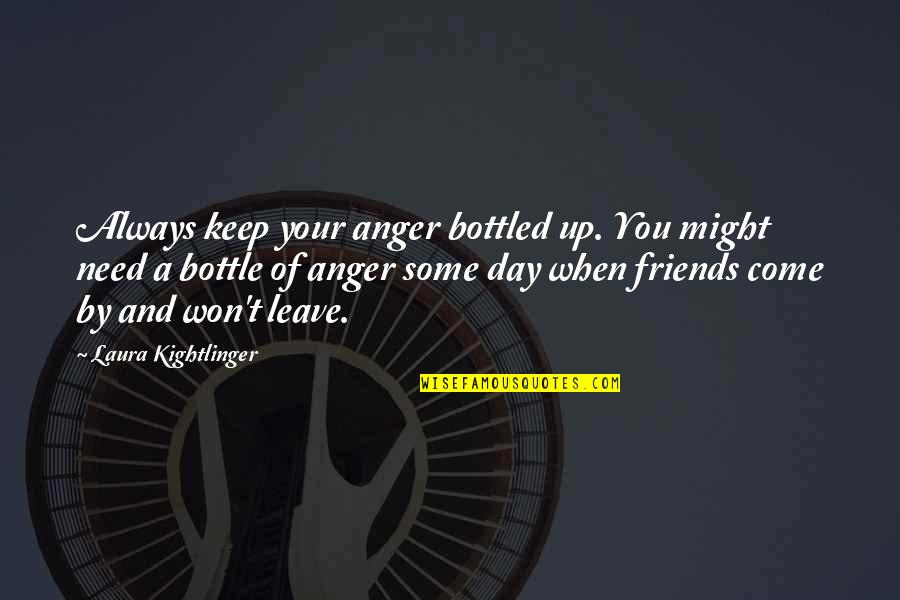 When Best Friends Leave You Quotes By Laura Kightlinger: Always keep your anger bottled up. You might