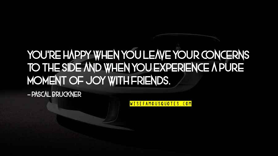 When Best Friends Leave You Quotes By Pascal Bruckner: You're happy when you leave your concerns to