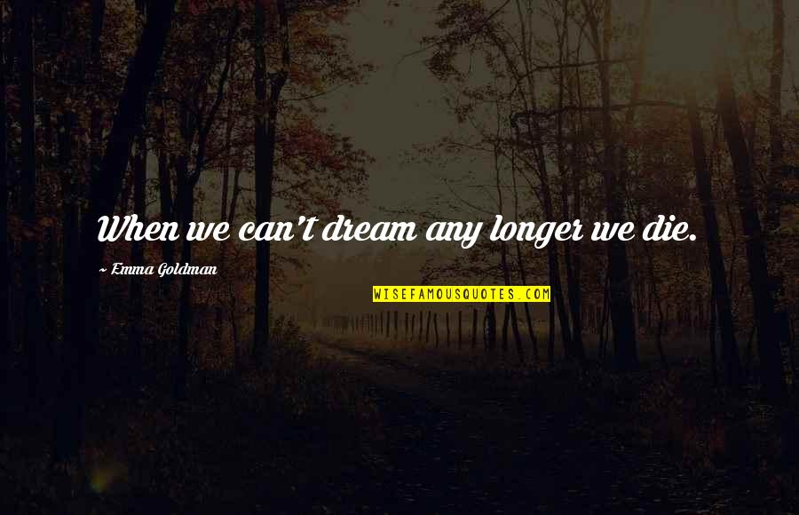 When Dreams Die Quotes By Emma Goldman: When we can't dream any longer we die.