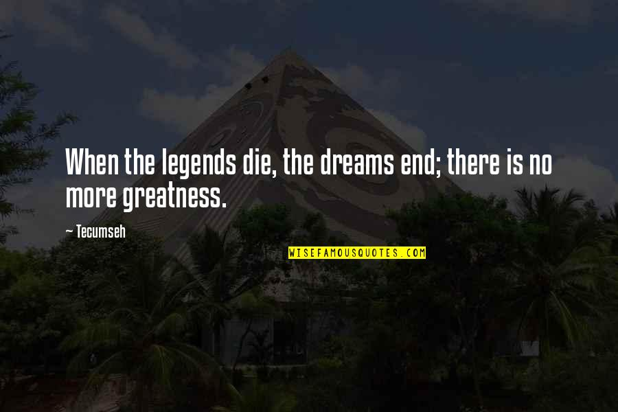 When Dreams Die Quotes By Tecumseh: When the legends die, the dreams end; there