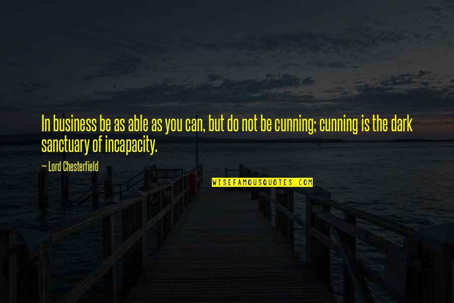 When Everything Seems So Hard Quotes By Lord Chesterfield: In business be as able as you can,