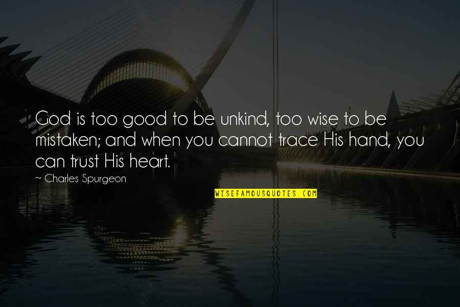 When God Is Good Quotes By Charles Spurgeon: God is too good to be unkind, too