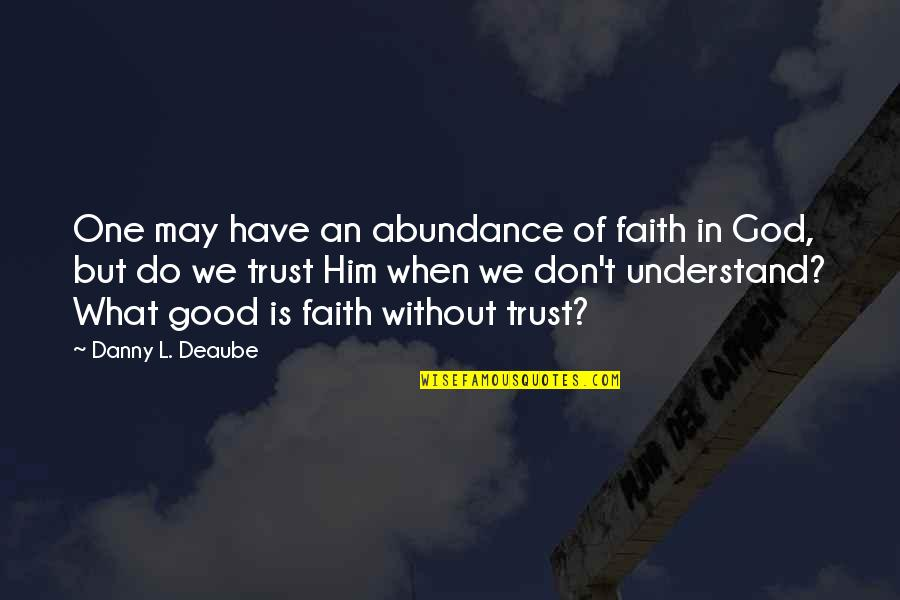 When God Is Good Quotes By Danny L. Deaube: One may have an abundance of faith in