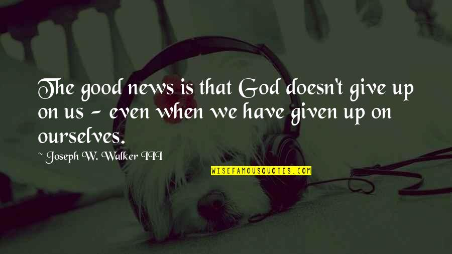 When God Is Good Quotes By Joseph W. Walker III: The good news is that God doesn't give