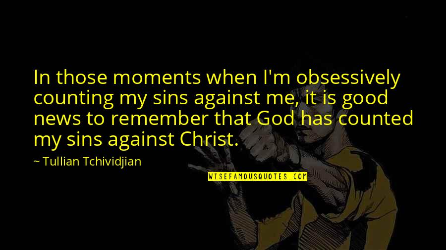When God Is Good Quotes By Tullian Tchividjian: In those moments when I'm obsessively counting my