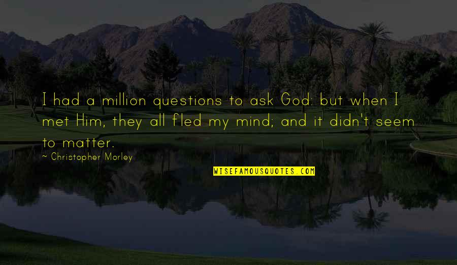 When God Quotes By Christopher Morley: I had a million questions to ask God:
