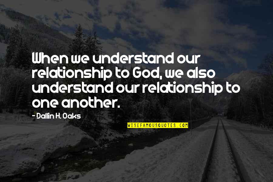 When God Quotes By Dallin H. Oaks: When we understand our relationship to God, we