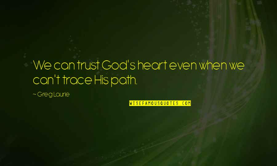 When God Quotes By Greg Laurie: We can trust God's heart even when we
