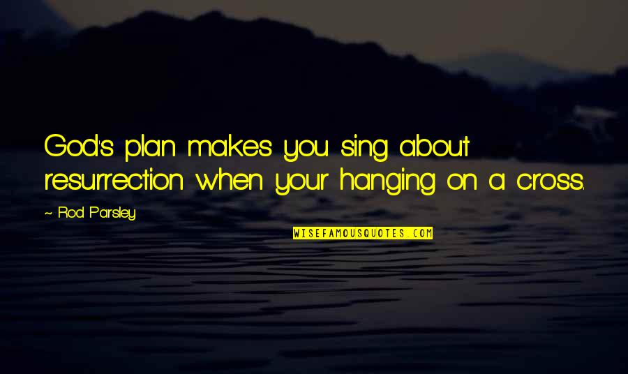 When God Quotes By Rod Parsley: God's plan makes you sing about resurrection when