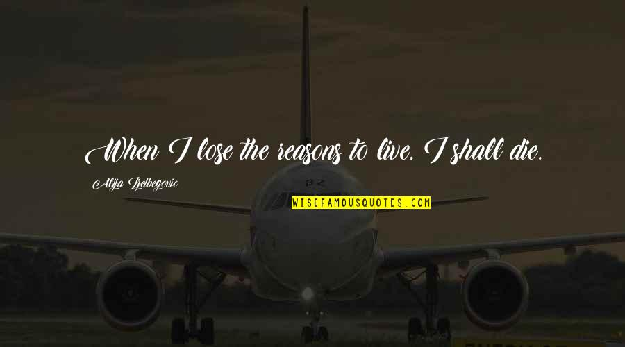 When I Die Quotes By Alija Izetbegovic: When I lose the reasons to live, I