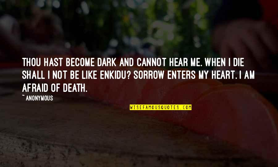 When I Die Quotes By Anonymous: Thou hast become dark and cannot hear me.