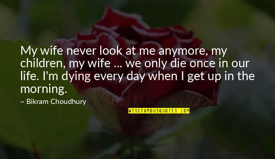 When I Die Quotes By Bikram Choudhury: My wife never look at me anymore, my