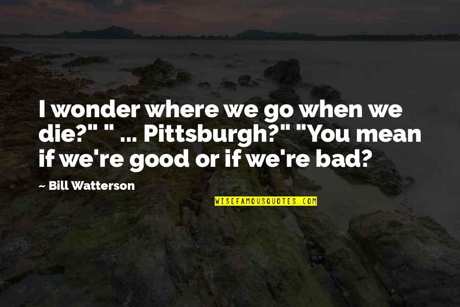 """When I Die Quotes By Bill Watterson: I wonder where we go when we die?"""""""