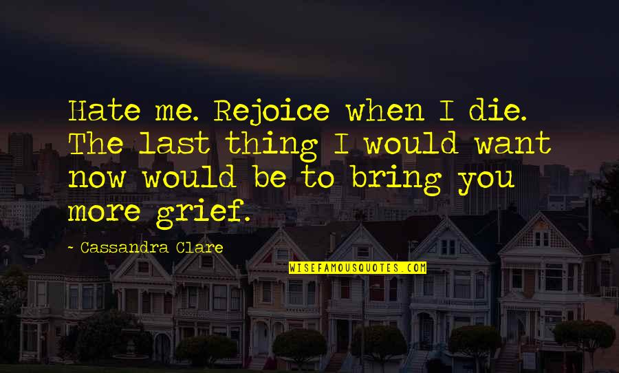 When I Die Quotes By Cassandra Clare: Hate me. Rejoice when I die. The last