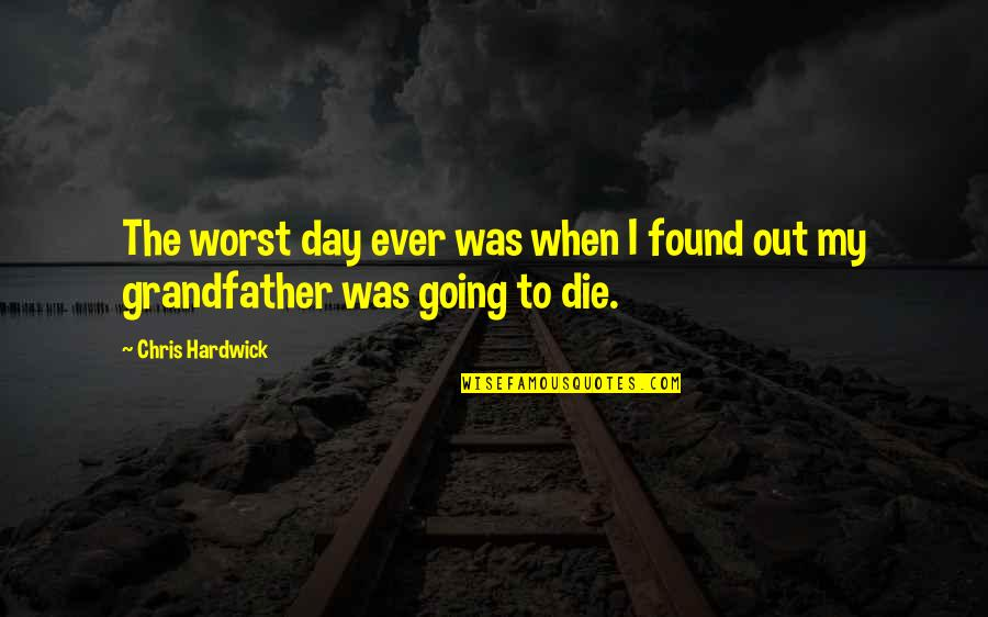 When I Die Quotes By Chris Hardwick: The worst day ever was when I found