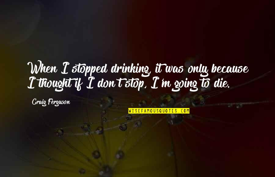 When I Die Quotes By Craig Ferguson: When I stopped drinking, it was only because